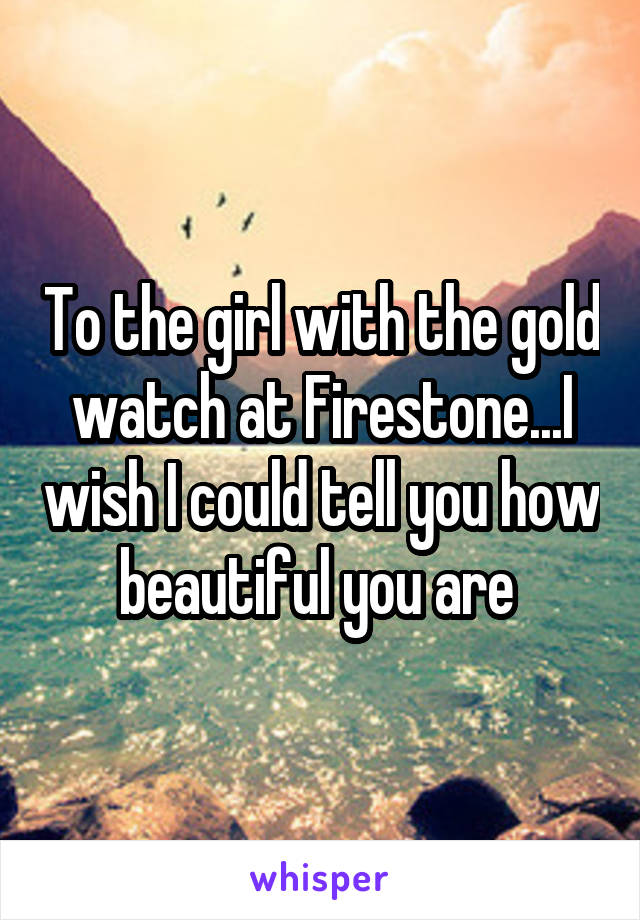 To the girl with the gold watch at Firestone...I wish I could tell you how beautiful you are