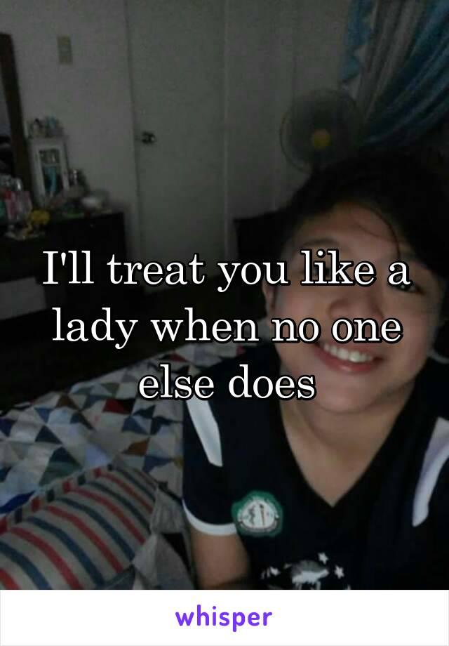I'll treat you like a lady when no one else does