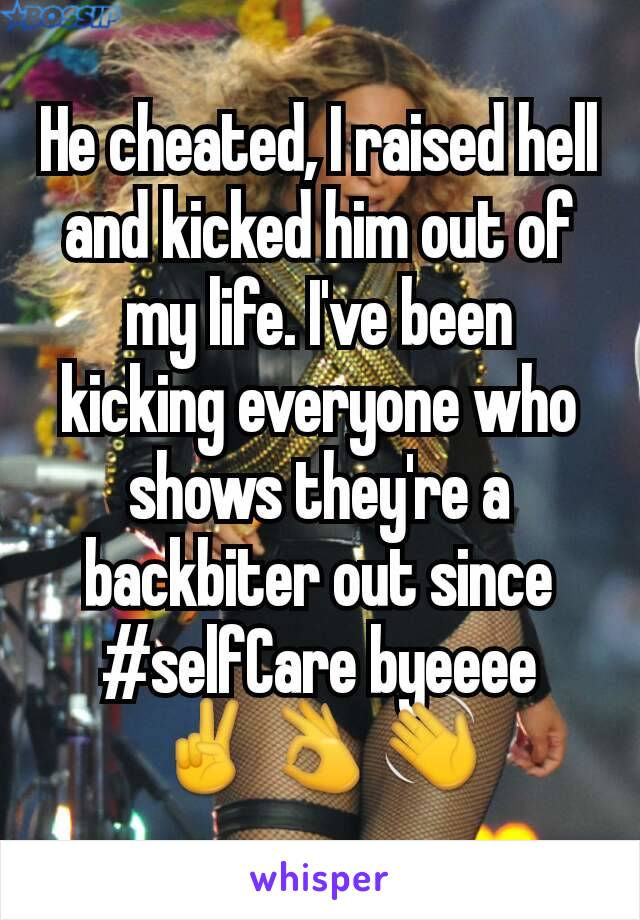 He cheated, I raised hell and kicked him out of my life. I've been kicking everyone who shows they're a backbiter out since #selfCare byeeee ✌👌👋