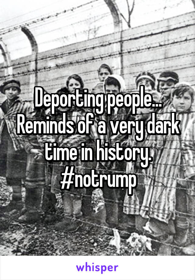Deporting people... Reminds of a very dark time in history. #notrump