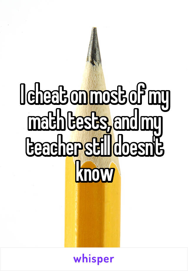 I cheat on most of my math tests, and my teacher still doesn't know
