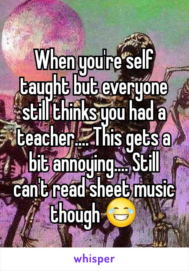 When you're self taught but everyone still thinks you had a teacher.... This gets a bit annoying.... Still can't read sheet music though 😂