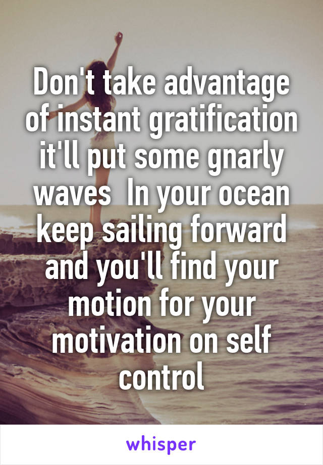 Don't take advantage of instant gratification it'll put some gnarly waves  In your ocean keep sailing forward and you'll find your motion for your motivation on self control