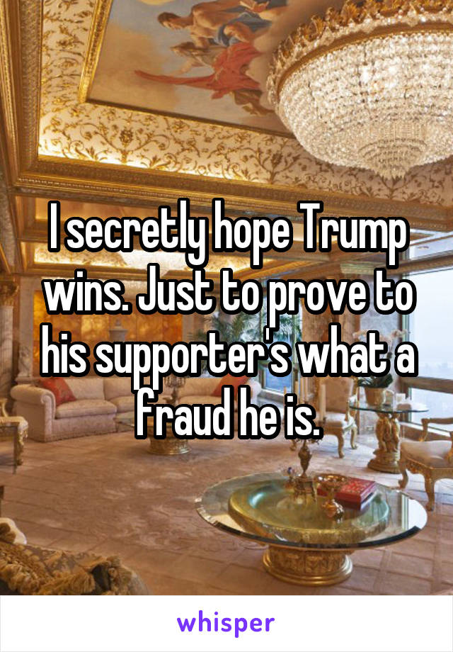 I secretly hope Trump wins. Just to prove to his supporter's what a fraud he is.