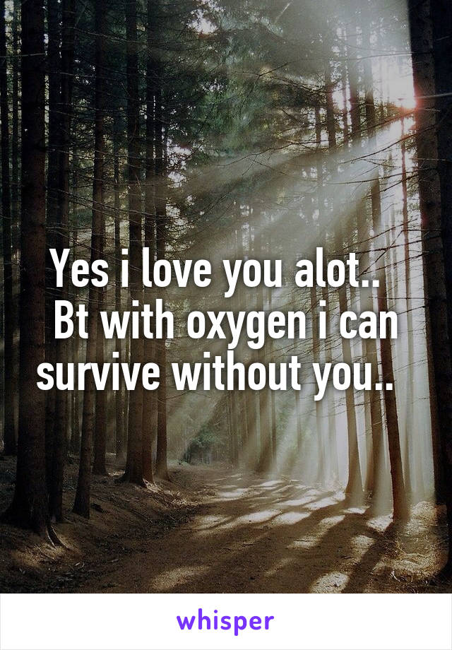 Yes i love you alot..   Bt with oxygen i can survive without you..
