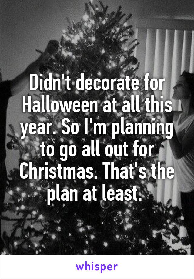 Didn't decorate for Halloween at all this year. So I'm planning to go all out for Christmas. That's the plan at least.
