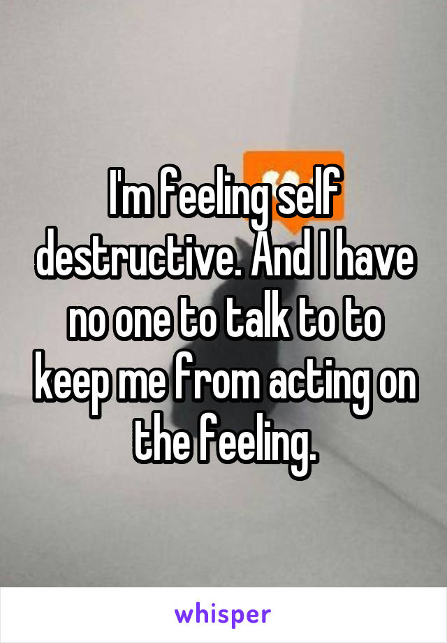 I'm feeling self destructive. And I have no one to talk to to keep me from acting on the feeling.