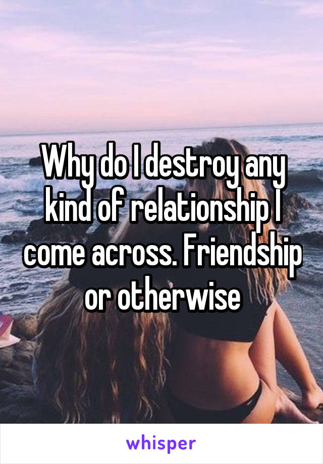 Why do I destroy any kind of relationship I come across. Friendship or otherwise