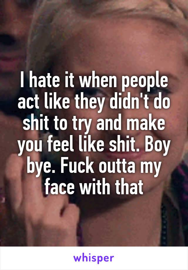 I hate it when people act like they didn't do shit to try and make you feel like shit. Boy bye. Fuck outta my face with that