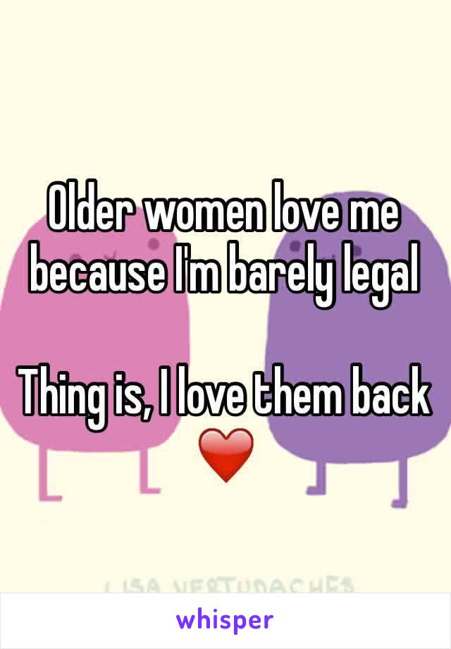 Older women love me because I'm barely legal   Thing is, I love them back ❤️