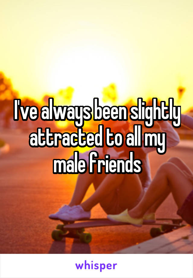 I've always been slightly attracted to all my male friends