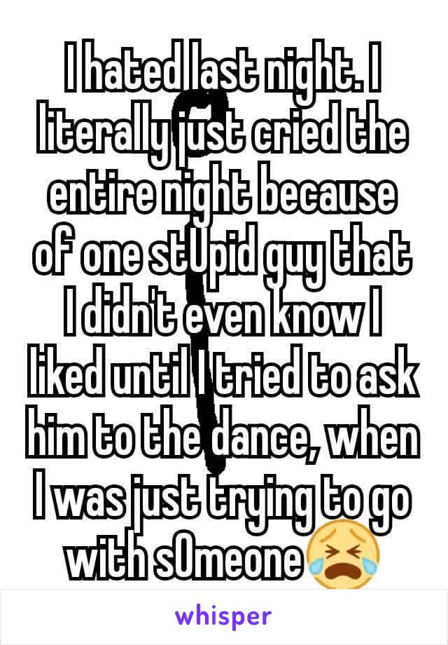 I hated last night. I literally just cried the entire night because of one stUpid guy that I didn't even know I liked until I tried to ask him to the dance, when I was just trying to go with sOmeone😭