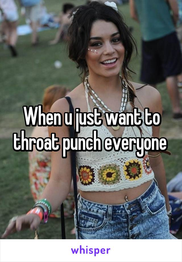When u just want to throat punch everyone