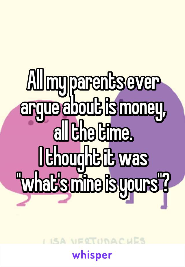 "All my parents ever argue about is money, all the time. I thought it was ""what's mine is yours""?"