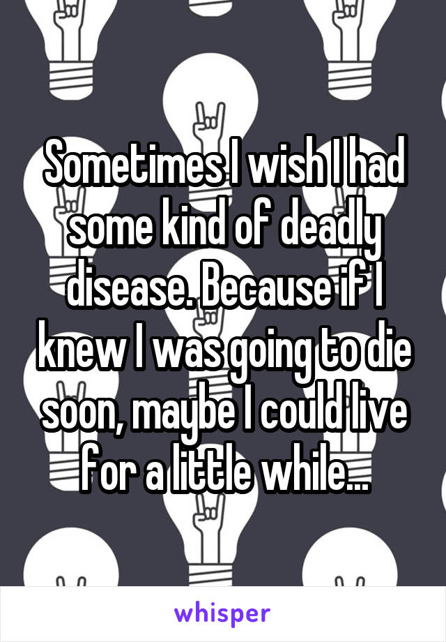 Sometimes I wish I had some kind of deadly disease. Because if I knew I was going to die soon, maybe I could live for a little while...