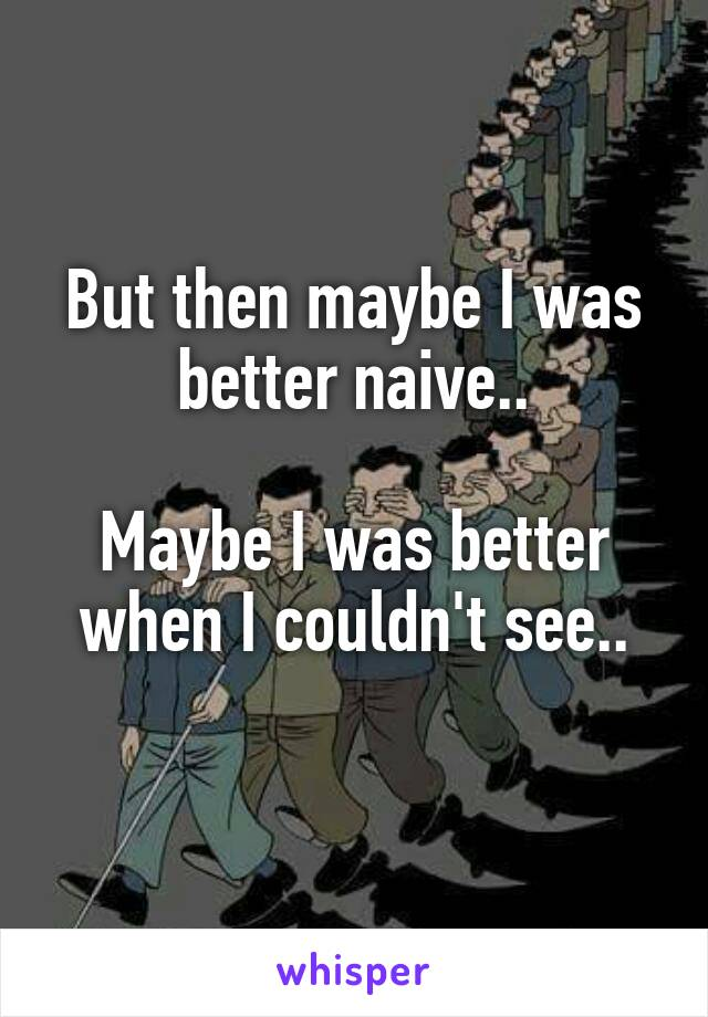 But then maybe I was better naive..  Maybe I was better when I couldn't see..