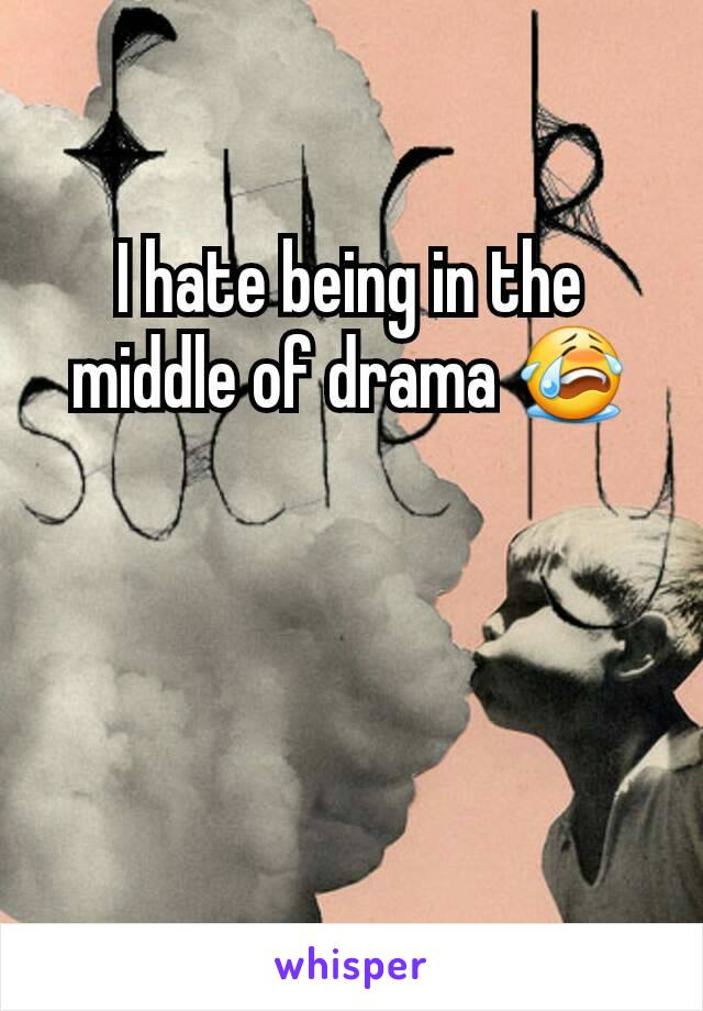 I hate being in the middle of drama 😭