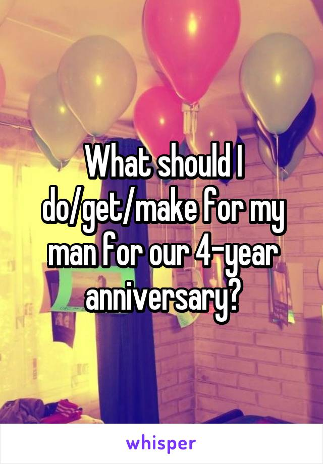 What should I do/get/make for my man for our 4-year anniversary?