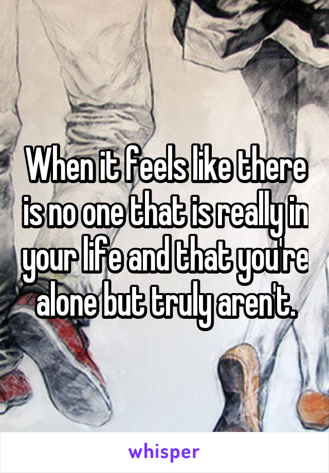 When it feels like there is no one that is really in your life and that you're alone but truly aren't.