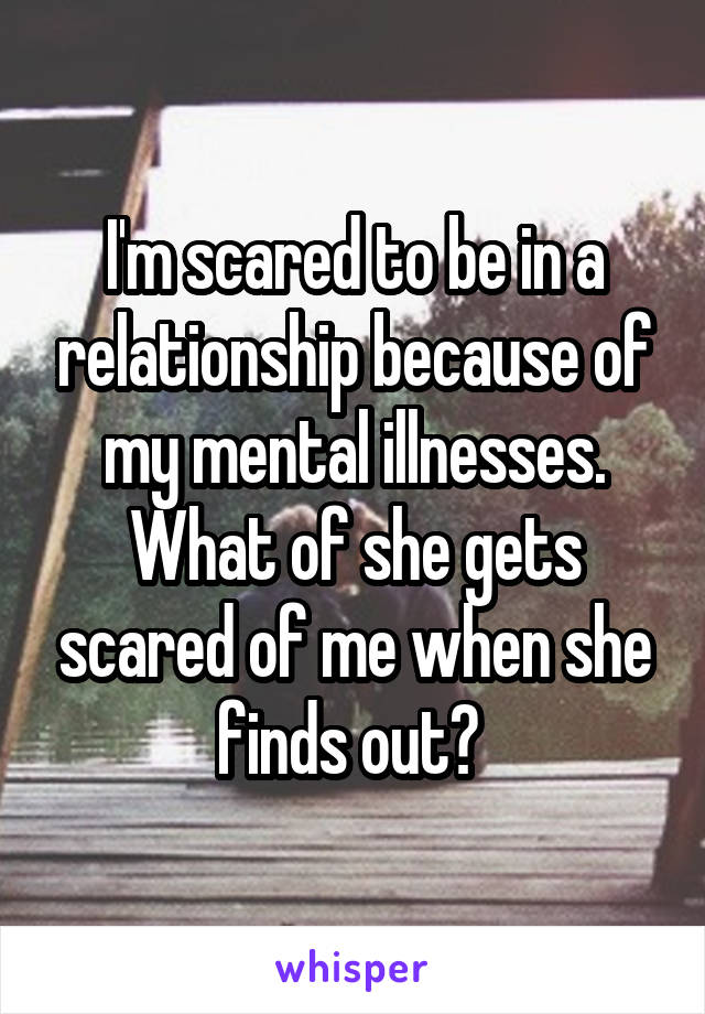 I'm scared to be in a relationship because of my mental illnesses. What of she gets scared of me when she finds out?