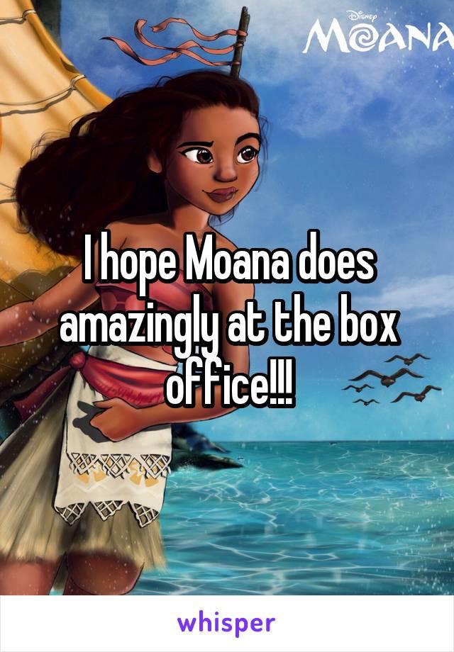 I hope Moana does amazingly at the box office!!!