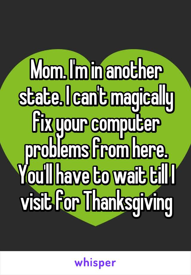 Mom. I'm in another state. I can't magically fix your computer problems from here. You'll have to wait till I visit for Thanksgiving