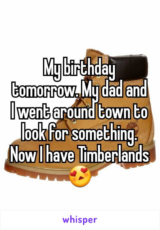 My birthday tomorrow. My dad and I went around town to look for something. Now I have Timberlands 😍