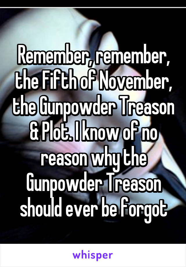 Remember, remember, the Fifth of November, the Gunpowder Treason & Plot. I know of no reason why the Gunpowder Treason should ever be forgot