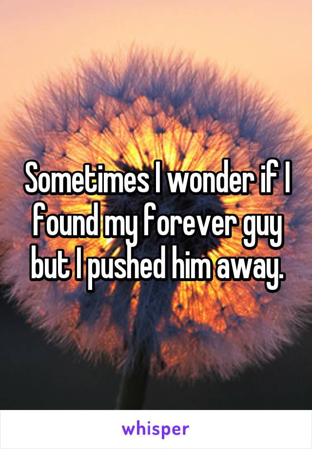 Sometimes I wonder if I found my forever guy but I pushed him away.