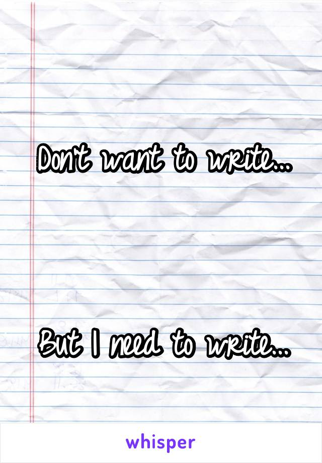 Don't want to write...    But I need to write...