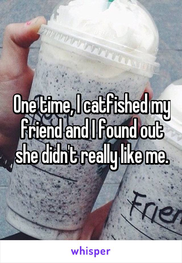 One time, I catfished my friend and I found out she didn't really like me.