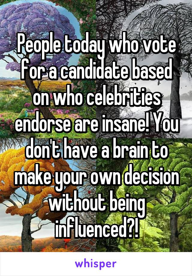 People today who vote for a candidate based on who celebrities endorse are insane! You don't have a brain to make your own decision without being influenced?!