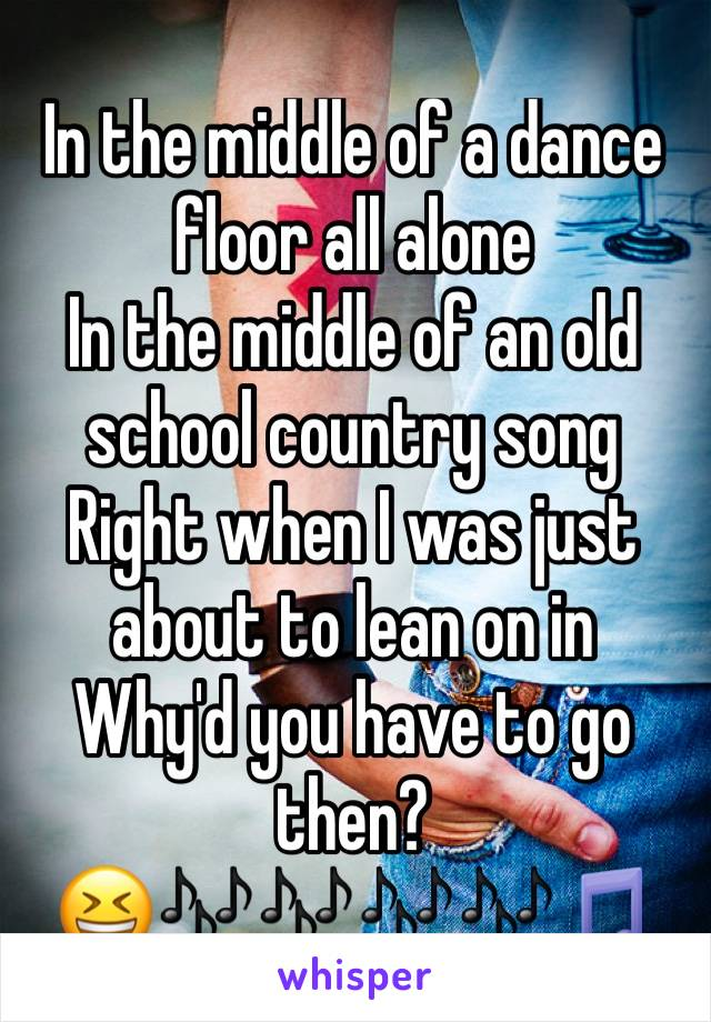In the middle of a dance floor all alone In the middle of an old school country song Right when I was just about to lean on in Why'd you have to go then? 😆🎶🎶🎶🎶🎵