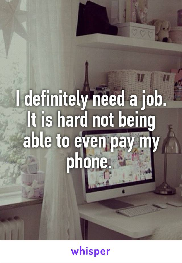 I definitely need a job. It is hard not being able to even pay my phone.