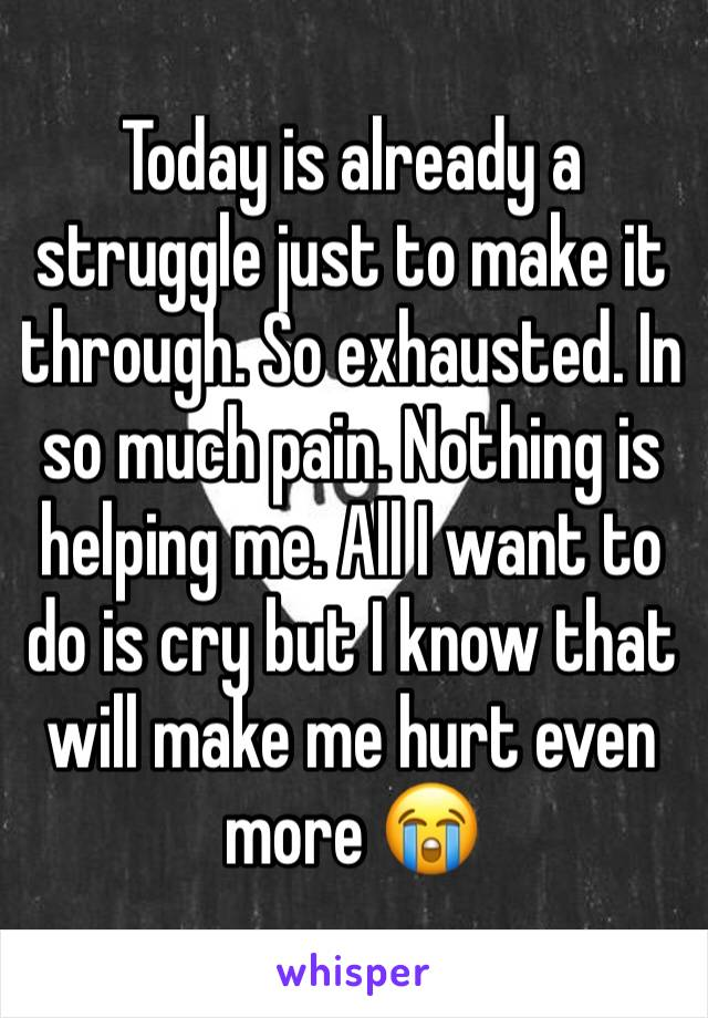 Today is already a struggle just to make it through. So exhausted. In so much pain. Nothing is helping me. All I want to do is cry but I know that will make me hurt even more 😭