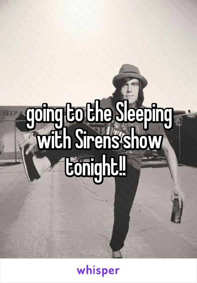going to the Sleeping with Sirens show tonight!!