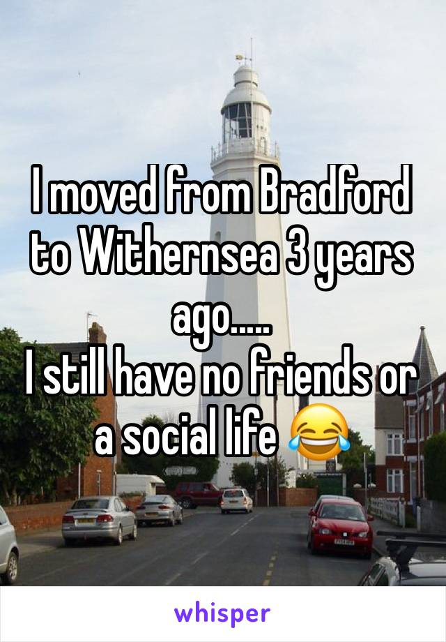 I moved from Bradford to Withernsea 3 years ago..... I still have no friends or a social life 😂
