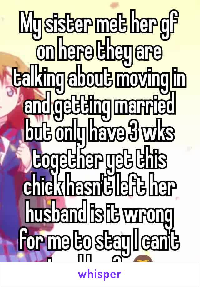 My sister met her gf on here they are talking about moving in and getting married but only have 3 wks together yet this chick hasn't left her husband is it wrong for me to stay I can't stand her? 🙈