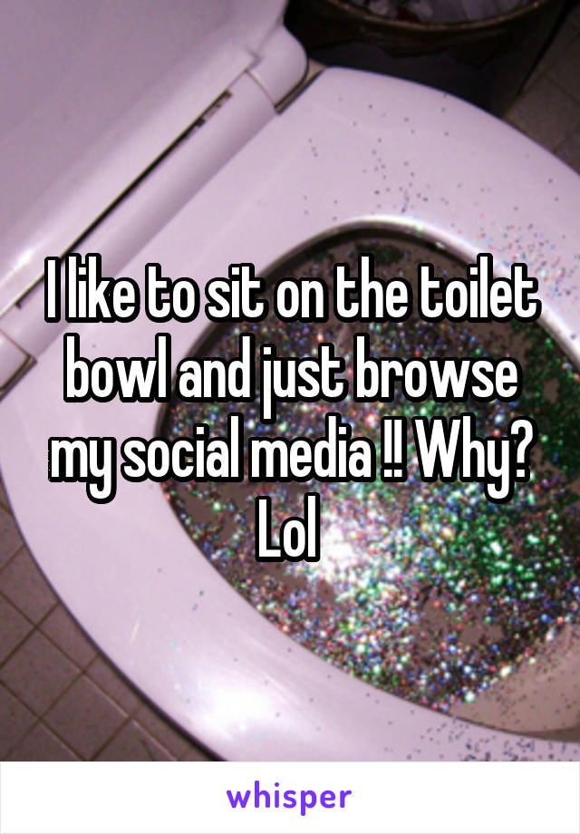 I like to sit on the toilet bowl and just browse my social media !! Why? Lol