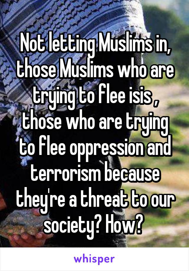 Not letting Muslims in, those Muslims who are trying to flee isis , those who are trying to flee oppression and terrorism because they're a threat to our society? How?