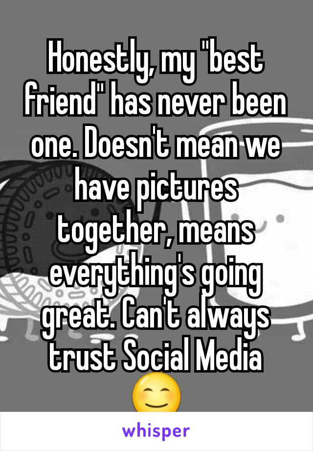 """Honestly, my """"best friend"""" has never been one. Doesn't mean we have pictures together, means everything's going great. Can't always trust Social Media 😊"""