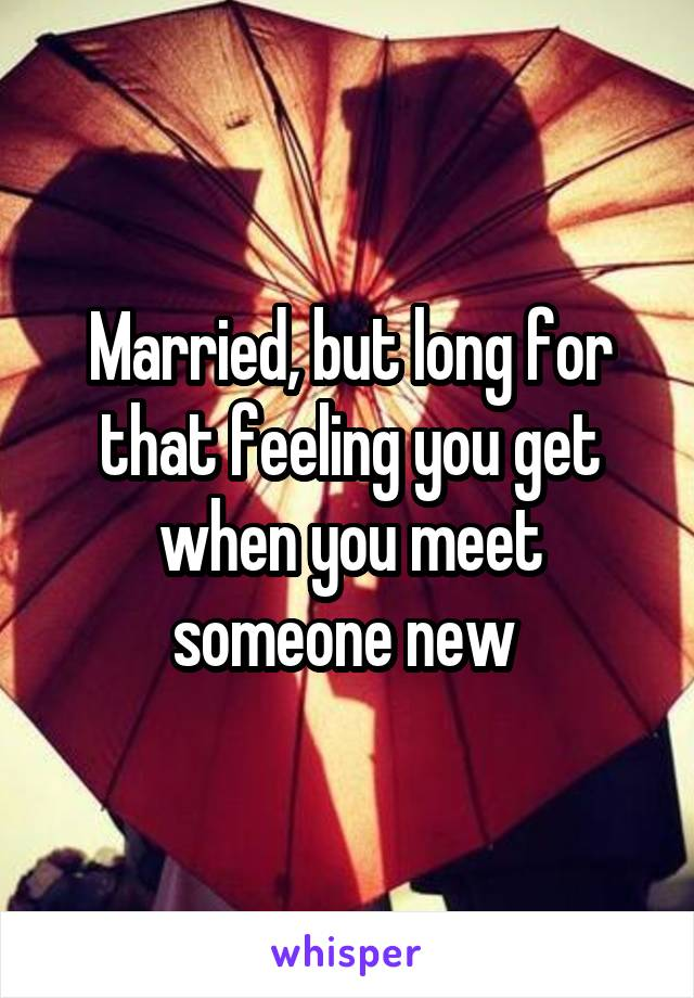 Married, but long for that feeling you get when you meet someone new