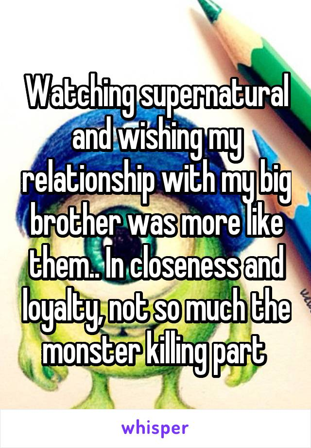 Watching supernatural and wishing my relationship with my big brother was more like them.. In closeness and loyalty, not so much the monster killing part