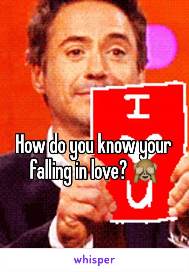 How do you know your falling in love? 🙈