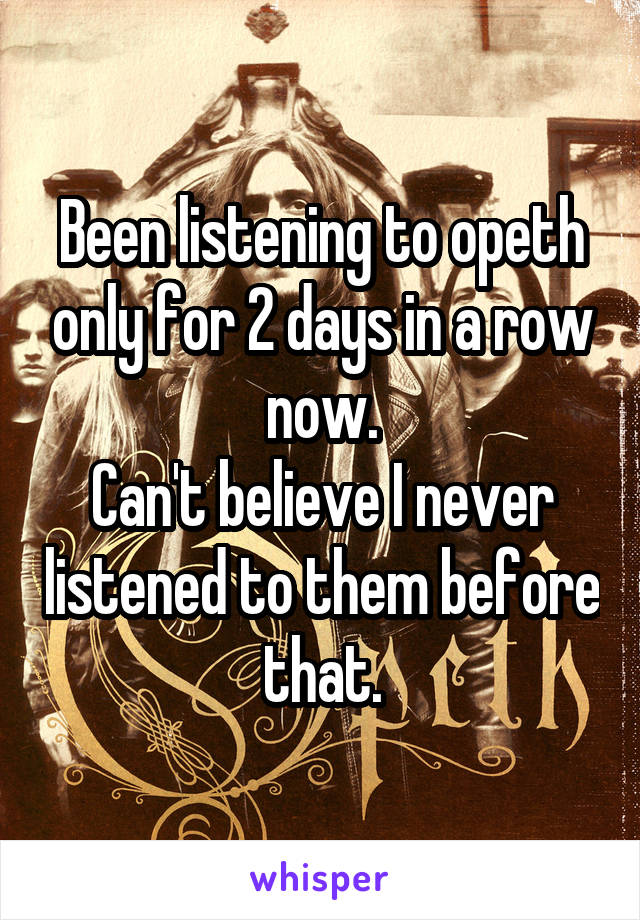 Been listening to opeth only for 2 days in a row now. Can't believe I never listened to them before that.