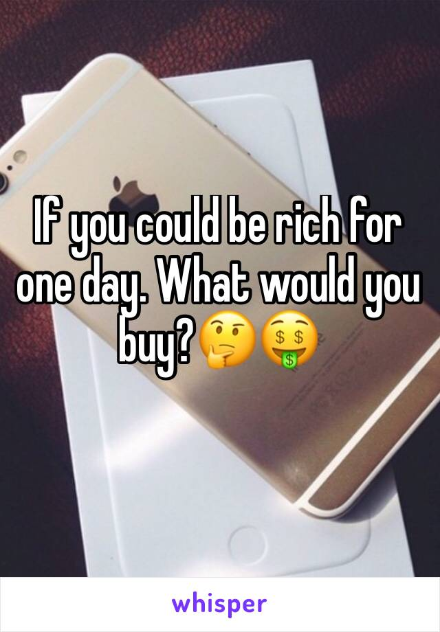 If you could be rich for one day. What would you buy?🤔🤑