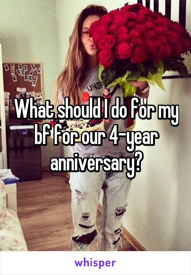What should I do for my bf for our 4-year anniversary?