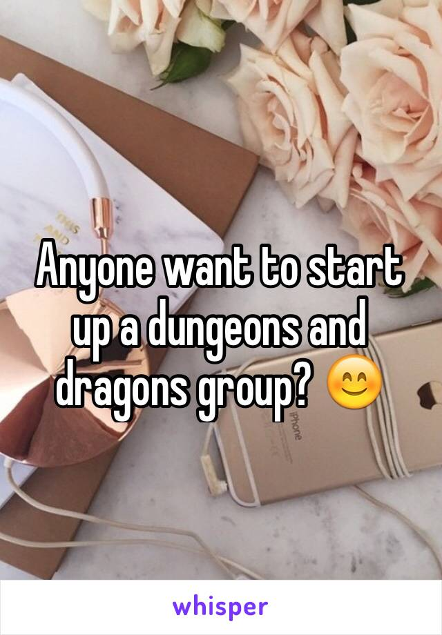 Anyone want to start up a dungeons and dragons group? 😊