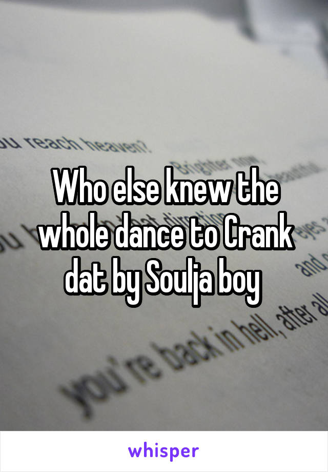 Who else knew the whole dance to Crank dat by Soulja boy