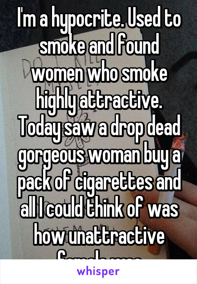 I'm a hypocrite. Used to smoke and found women who smoke highly attractive. Today saw a drop dead gorgeous woman buy a pack of cigarettes and all I could think of was how unattractive female was